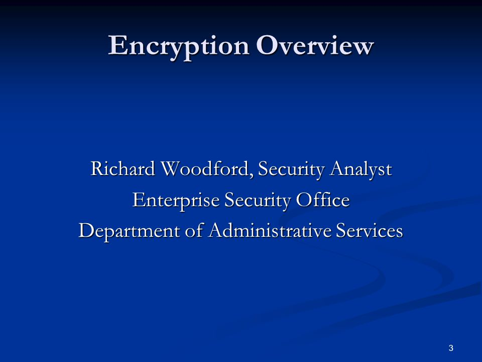 3 Encryption Overview Richard Woodford, Security Analyst Enterprise Security Office Department of Administrative Services