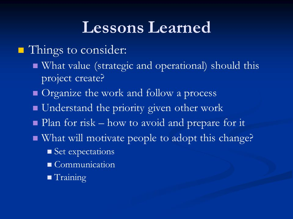 Lessons Learned Things to consider: What value (strategic and operational) should this project create.
