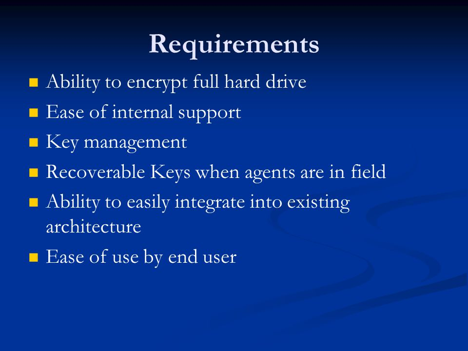 Requirements Ability to encrypt full hard drive Ease of internal support Key management Recoverable Keys when agents are in field Ability to easily integrate into existing architecture Ease of use by end user