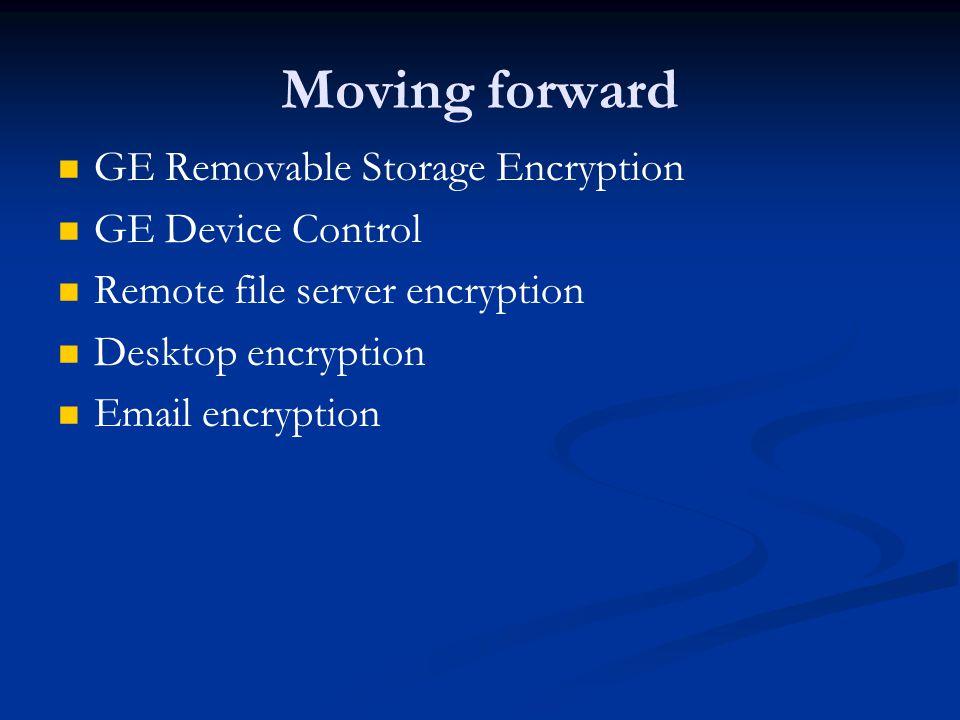 Moving forward GE Removable Storage Encryption GE Device Control Remote file server encryption Desktop encryption Email encryption
