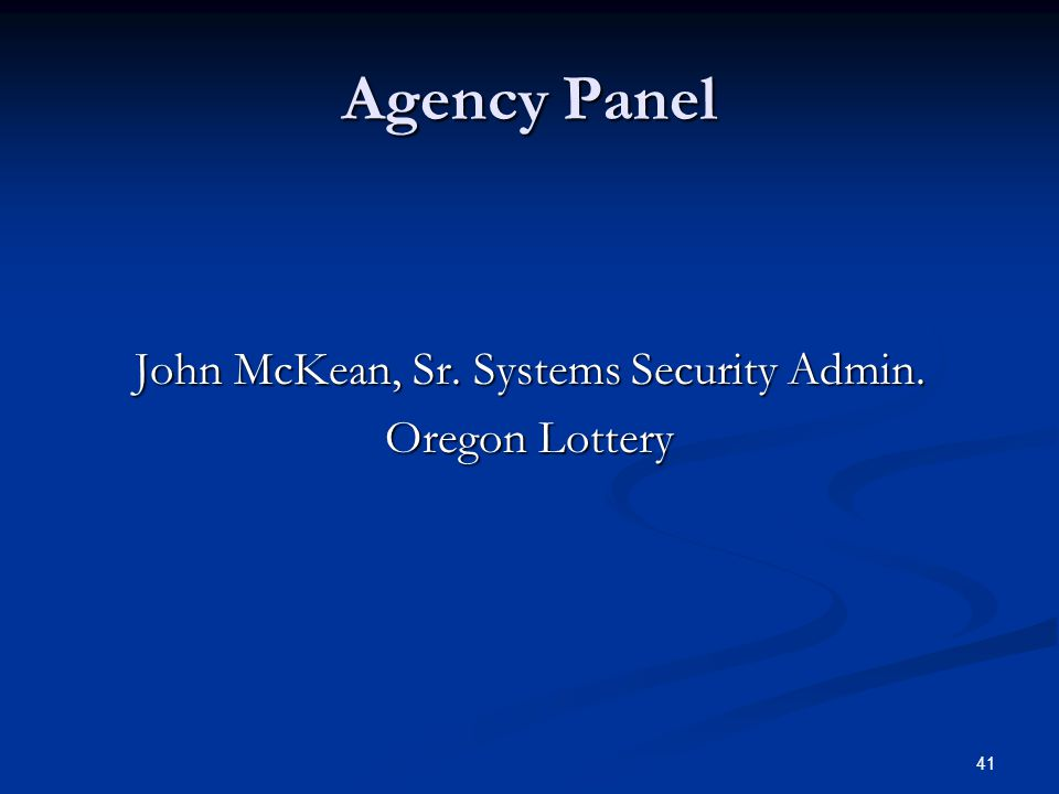41 Agency Panel John McKean, Sr. Systems Security Admin. Oregon Lottery