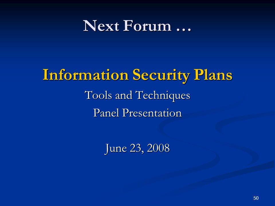 50 Next Forum … Information Security Plans Tools and Techniques Panel Presentation June 23, 2008
