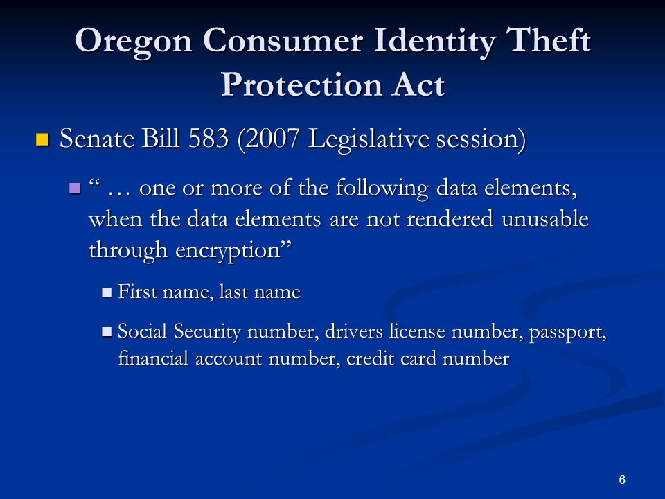 6 Oregon Consumer Identity Theft Protection Act Senate Bill 583 (2007 Legislative session) Senate Bill 583 (2007 Legislative session) … one or more of the following data elements, when the data elements are not rendered unusable through encryption … one or more of the following data elements, when the data elements are not rendered unusable through encryption First name, last name First name, last name Social Security number, drivers license number, passport, financial account number, credit card number Social Security number, drivers license number, passport, financial account number, credit card number