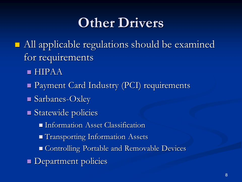 8 Other Drivers All applicable regulations should be examined for requirements All applicable regulations should be examined for requirements HIPAA HIPAA Payment Card Industry (PCI) requirements Payment Card Industry (PCI) requirements Sarbanes-Oxley Sarbanes-Oxley Statewide policies Statewide policies Information Asset Classification Information Asset Classification Transporting Information Assets Transporting Information Assets Controlling Portable and Removable Devices Controlling Portable and Removable Devices Department policies Department policies
