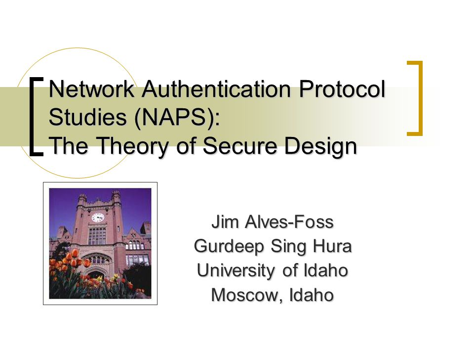 Network Authentication Protocol Studies (NAPS): The Theory of Secure Design Jim Alves-Foss Gurdeep Sing Hura University of Idaho Moscow, Idaho