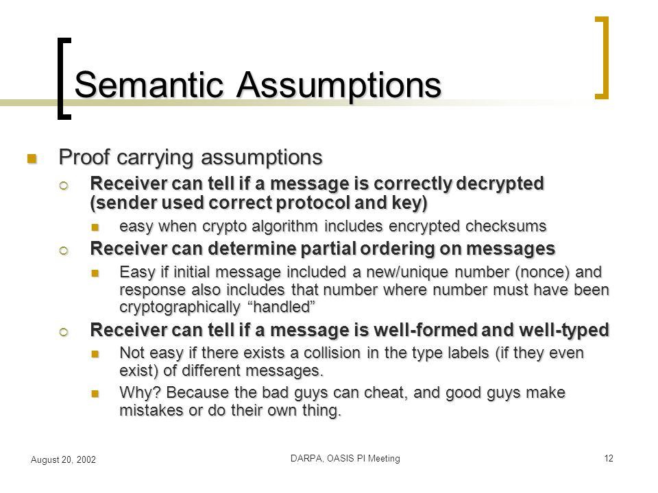 August 20, 2002 DARPA, OASIS PI Meeting12 Semantic Assumptions Proof carrying assumptions Proof carrying assumptions  Receiver can tell if a message is correctly decrypted (sender used correct protocol and key) easy when crypto algorithm includes encrypted checksums easy when crypto algorithm includes encrypted checksums  Receiver can determine partial ordering on messages Easy if initial message included a new/unique number (nonce) and response also includes that number where number must have been cryptographically handled Easy if initial message included a new/unique number (nonce) and response also includes that number where number must have been cryptographically handled  Receiver can tell if a message is well-formed and well-typed Not easy if there exists a collision in the type labels (if they even exist) of different messages.