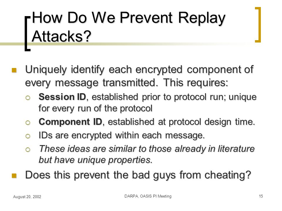 August 20, 2002 DARPA, OASIS PI Meeting15 How Do We Prevent Replay Attacks.