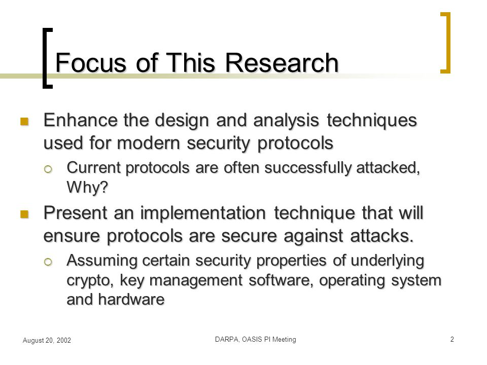 August 20, 2002 DARPA, OASIS PI Meeting2 Focus of This Research Enhance the design and analysis techniques used for modern security protocols Enhance the design and analysis techniques used for modern security protocols  Current protocols are often successfully attacked, Why.