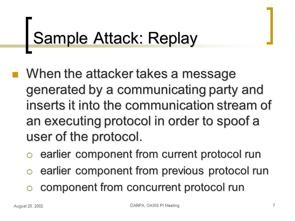 August 20, 2002 DARPA, OASIS PI Meeting7 Sample Attack: Replay When the attacker takes a message generated by a communicating party and inserts it into the communication stream of an executing protocol in order to spoof a user of the protocol.