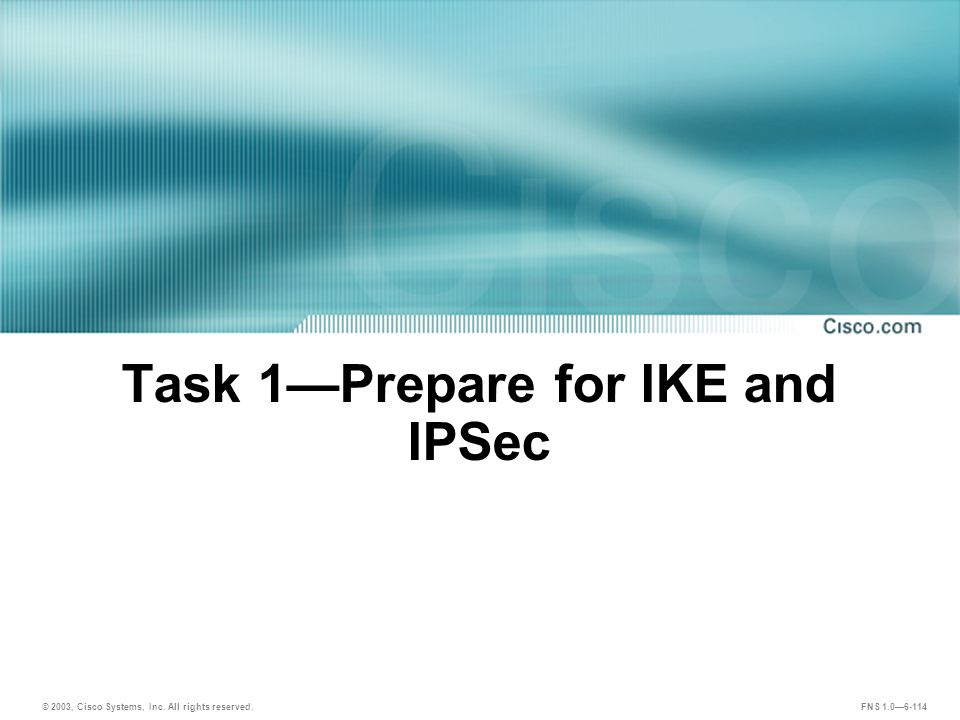 © 2003, Cisco Systems, Inc. All rights reserved. FNS 1.0—6-114 Task 1—Prepare for IKE and IPSec