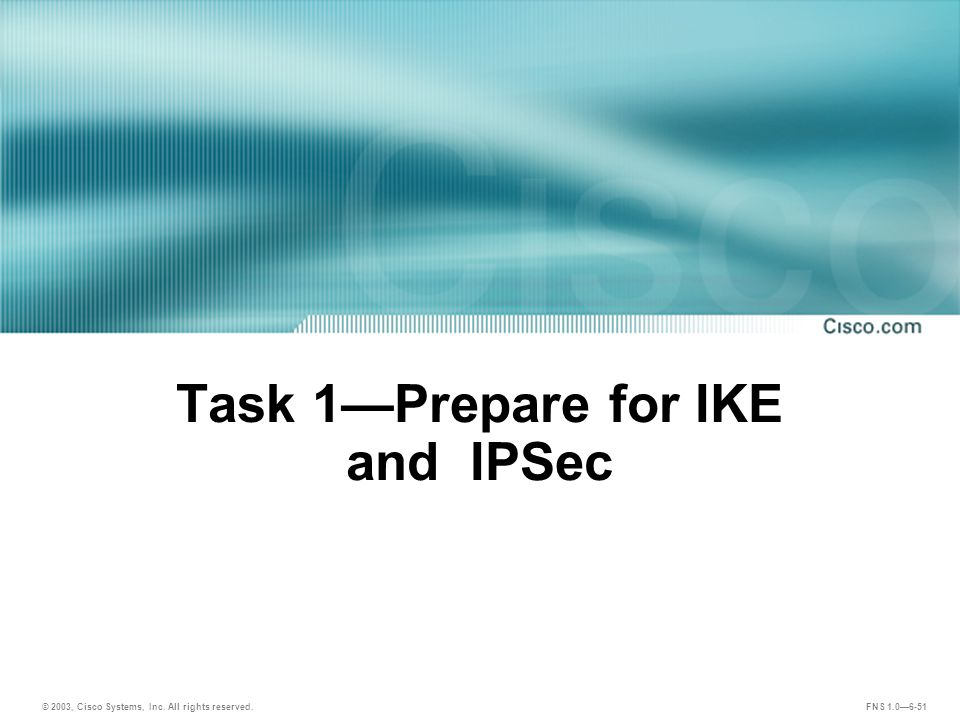 © 2003, Cisco Systems, Inc. All rights reserved. FNS 1.0—6-51 Task 1—Prepare for IKE and IPSec