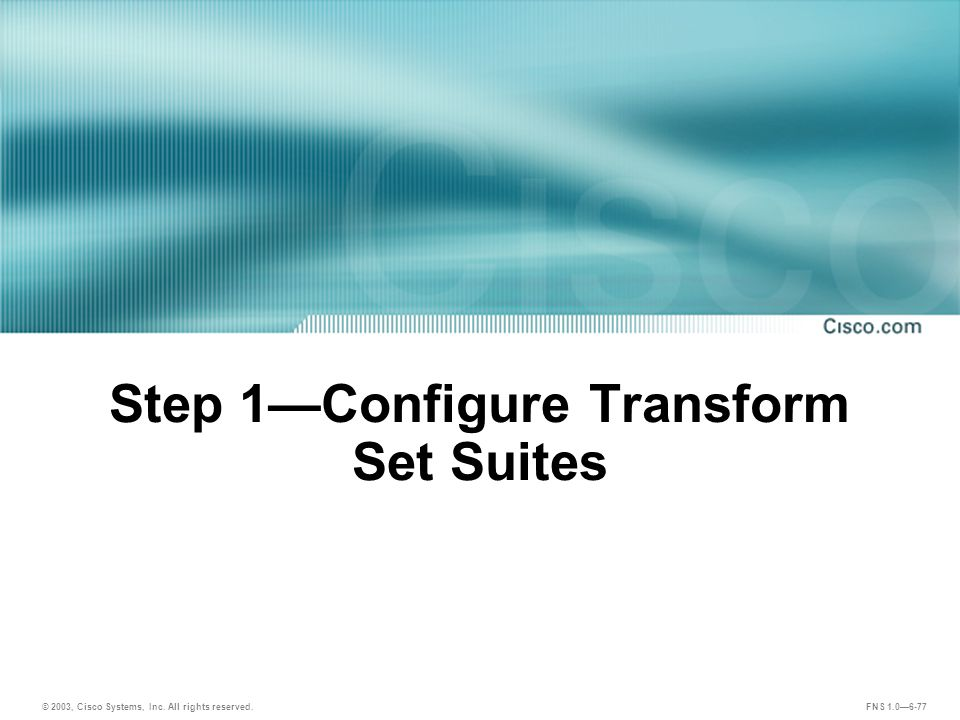© 2003, Cisco Systems, Inc. All rights reserved. FNS 1.0—6-77 Step 1—Configure Transform Set Suites