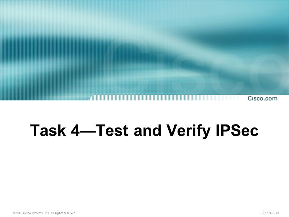 © 2003, Cisco Systems, Inc. All rights reserved. FNS 1.0—6-95 Task 4—Test and Verify IPSec