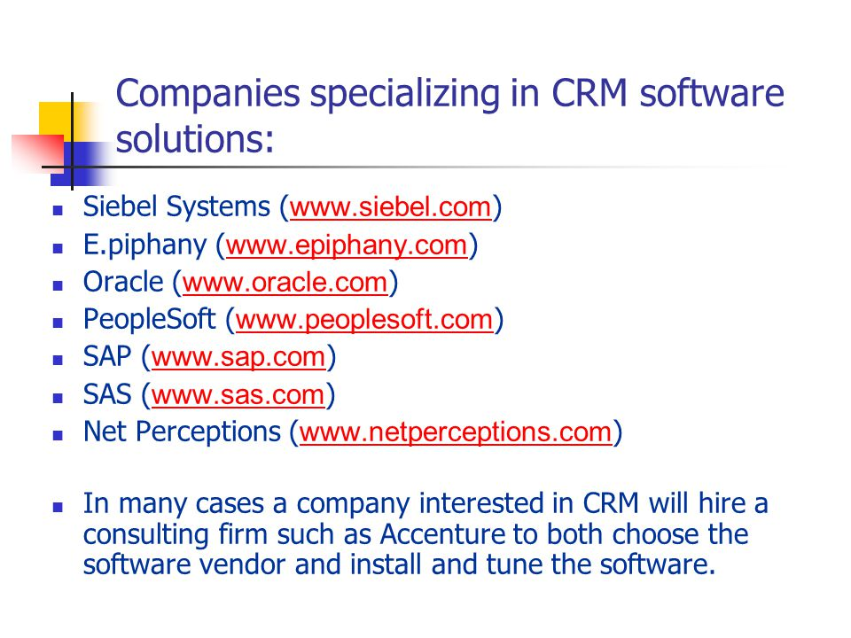 Companies specializing in CRM software solutions: Siebel Systems ( www.siebel.com ) www.siebel.com E.piphany ( www.epiphany.com ) www.epiphany.com Oracle ( www.oracle.com ) www.oracle.com PeopleSoft ( www.peoplesoft.com ) www.peoplesoft.com SAP ( www.sap.com ) www.sap.com SAS ( www.sas.com ) www.sas.com Net Perceptions ( www.netperceptions.com ) www.netperceptions.com In many cases a company interested in CRM will hire a consulting firm such as Accenture to both choose the software vendor and install and tune the software.