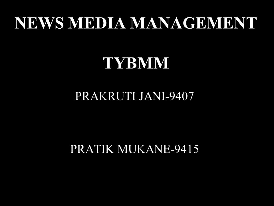 NEWS MEDIA MANAGEMENT TYBMM PRAKRUTI JANI-9407 PRATIK MUKANE-9415