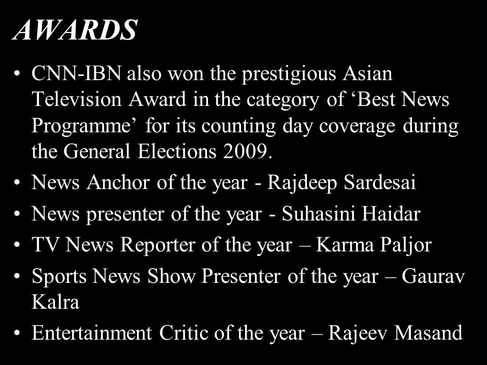 AWARDS CNN-IBN also won the prestigious Asian Television Award in the category of 'Best News Programme' for its counting day coverage during the General Elections 2009.