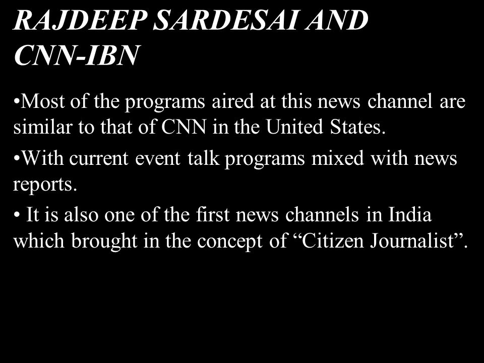 RAJDEEP SARDESAI AND CNN-IBN Most of the programs aired at this news channel are similar to that of CNN in the United States. With current event talk