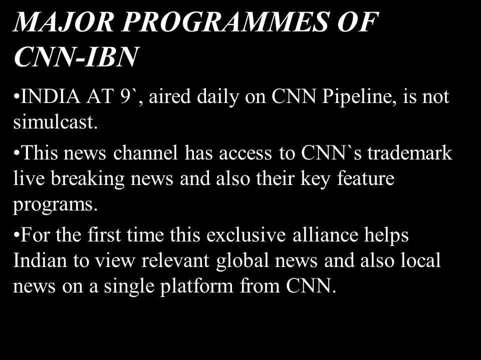 MAJOR PROGRAMMES OF CNN-IBN INDIA AT 9`, aired daily on CNN Pipeline, is not simulcast. This news channel has access to CNN`s trademark live breaking