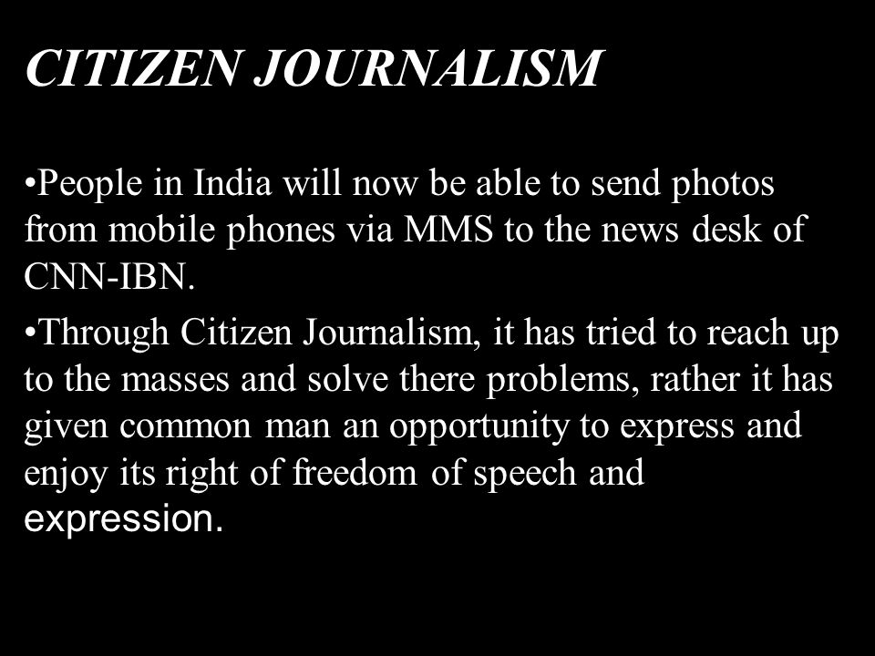 CITIZEN JOURNALISM People in India will now be able to send photos from mobile phones via MMS to the news desk of CNN-IBN. Through Citizen Journalism,