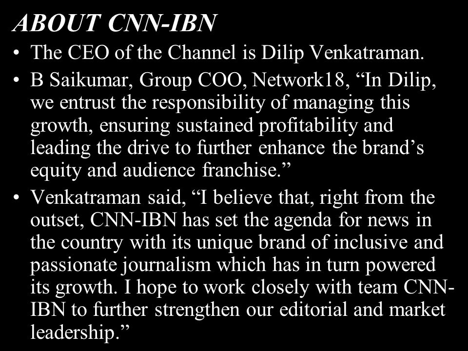 ABOUT CNN-IBN The CEO of the Channel is Dilip Venkatraman.