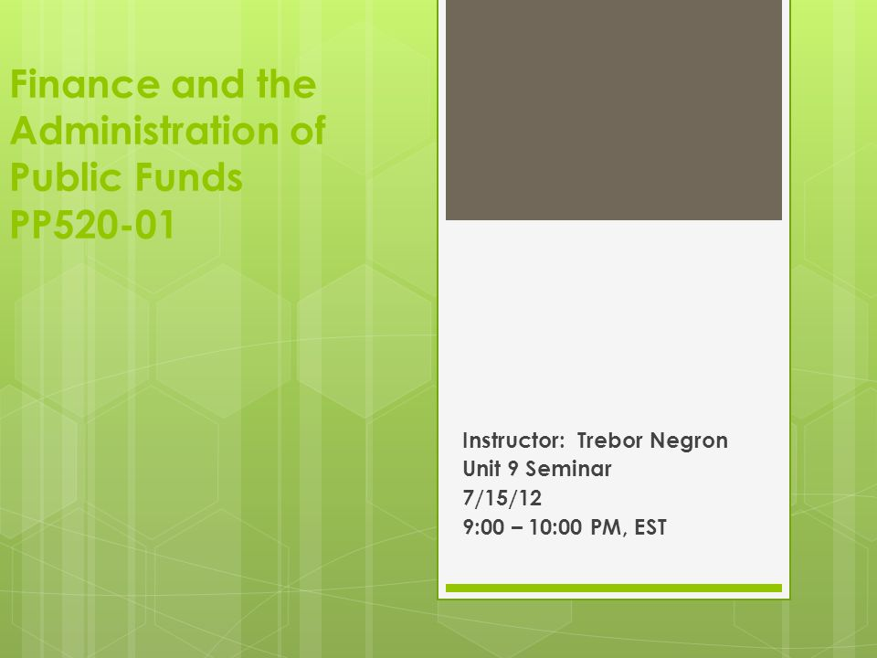 Finance and the Administration of Public Funds PP520-01 Instructor: Trebor Negron Unit 9 Seminar 7/15/12 9:00 – 10:00 PM, EST