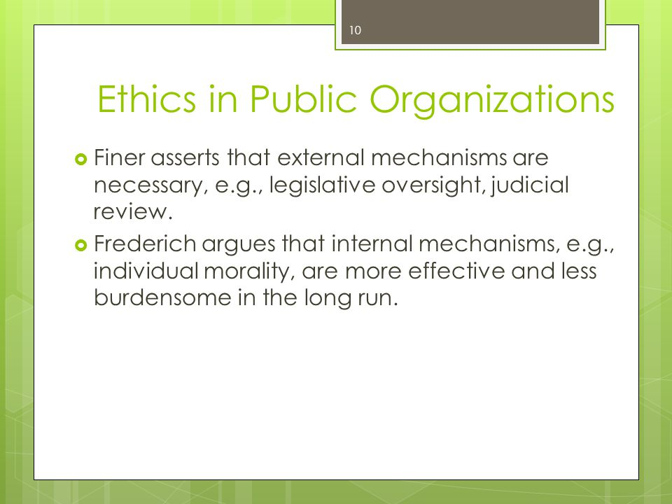 10 Ethics in Public Organizations  Finer asserts that external mechanisms are necessary, e.g., legislative oversight, judicial review.