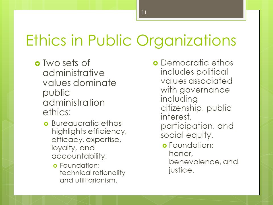 Ethics in Public Organizations  Two sets of administrative values dominate public administration ethics:  Bureaucratic ethos highlights efficiency, efficacy, expertise, loyalty, and accountability.