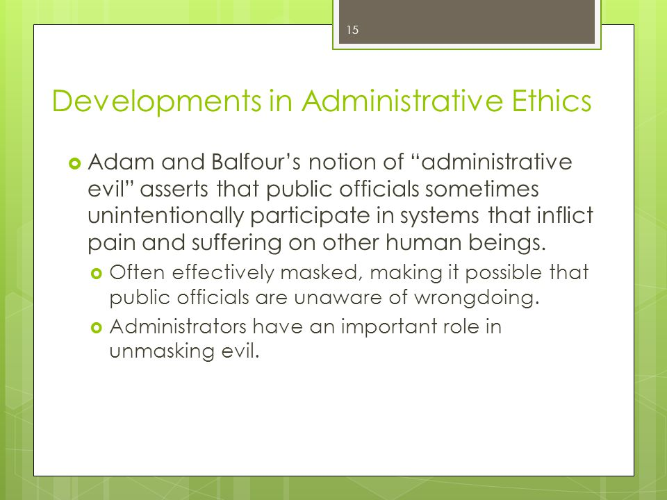 15 Developments in Administrative Ethics  Adam and Balfour's notion of administrative evil asserts that public officials sometimes unintentionally participate in systems that inflict pain and suffering on other human beings.