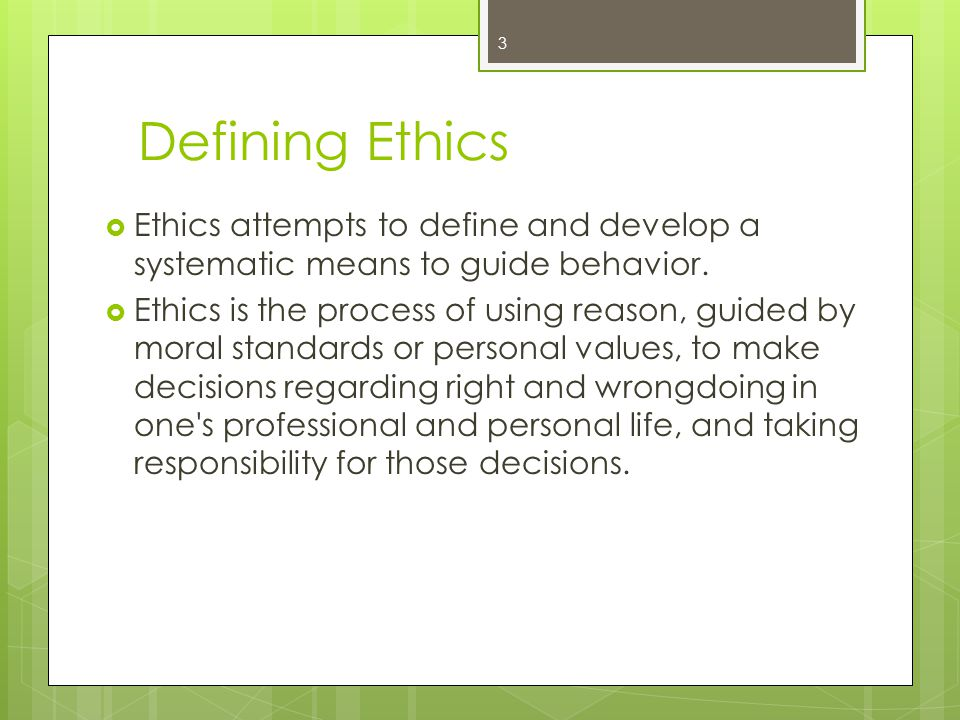 3 Defining Ethics  Ethics attempts to define and develop a systematic means to guide behavior.