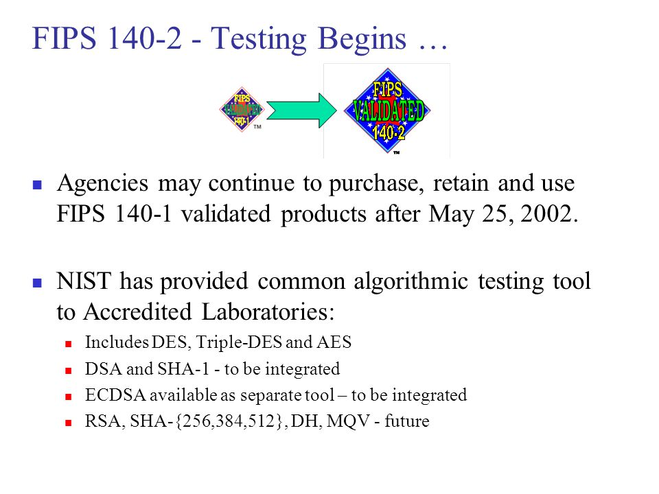 FIPS 140-2 - Testing Begins … Agencies may continue to purchase, retain and use FIPS 140-1 validated products after May 25, 2002. NIST has provided co