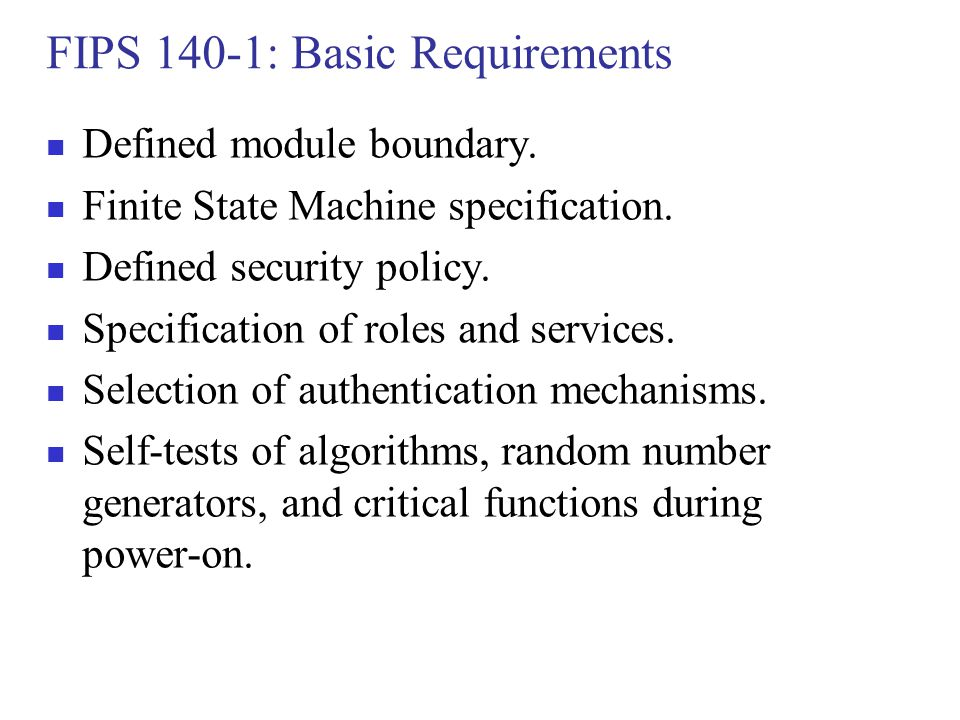 FIPS 140-1: Basic Requirements Defined module boundary. Finite State Machine specification. Defined security policy. Specification of roles and servic
