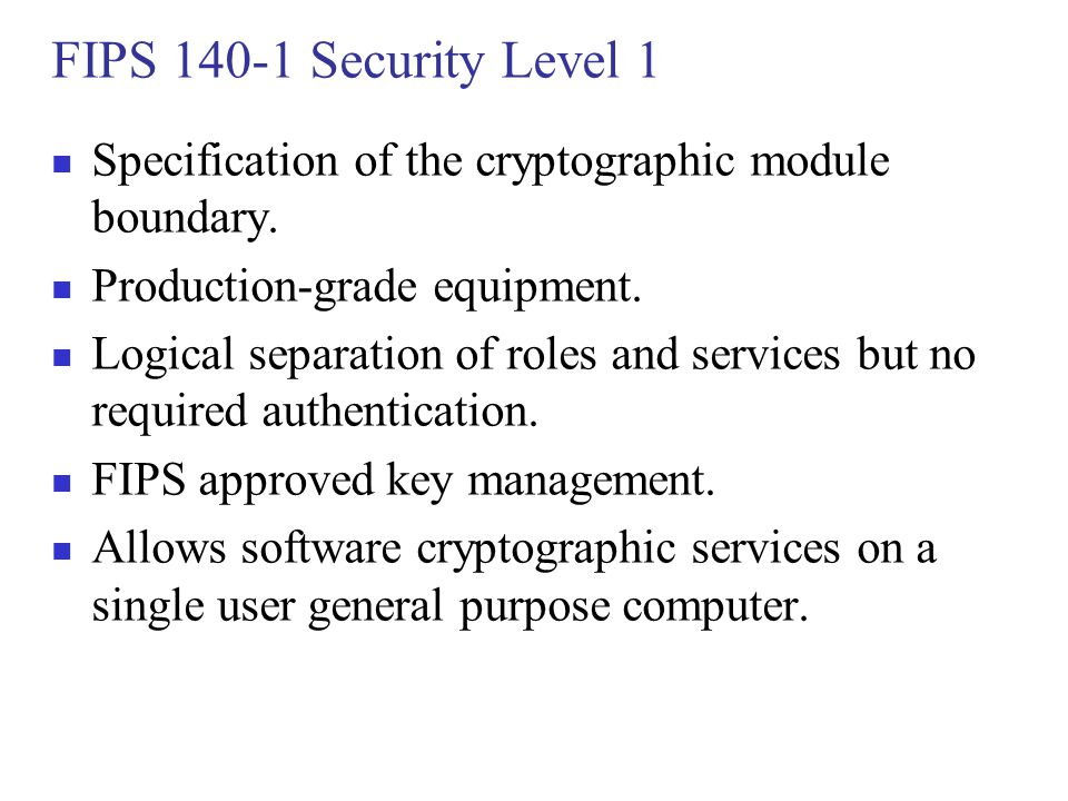FIPS 140-1 Security Level 1 Specification of the cryptographic module boundary. Production-grade equipment. Logical separation of roles and services b