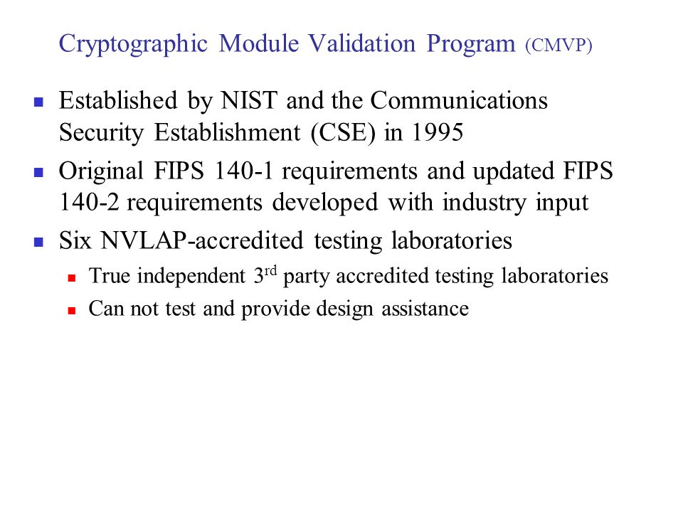 Cryptographic Module Validation Program (CMVP) Established by NIST and the Communications Security Establishment (CSE) in 1995 Original FIPS 140-1 req