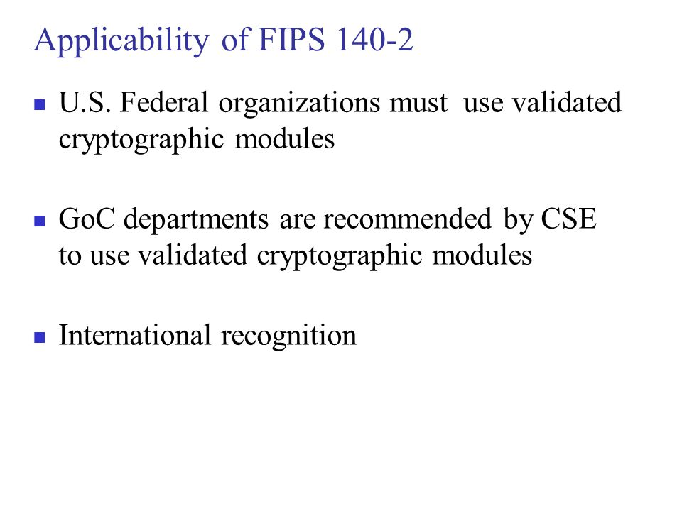 Applicability of FIPS 140-2 U.S. Federal organizations must use validated cryptographic modules GoC departments are recommended by CSE to use validate