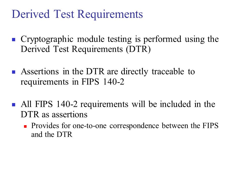 Derived Test Requirements Cryptographic module testing is performed using the Derived Test Requirements (DTR) Assertions in the DTR are directly trace