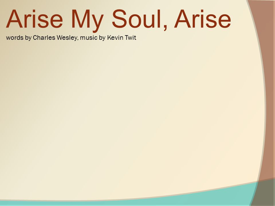 Arise My Soul, Arise words by Charles Wesley, music by Kevin Twit