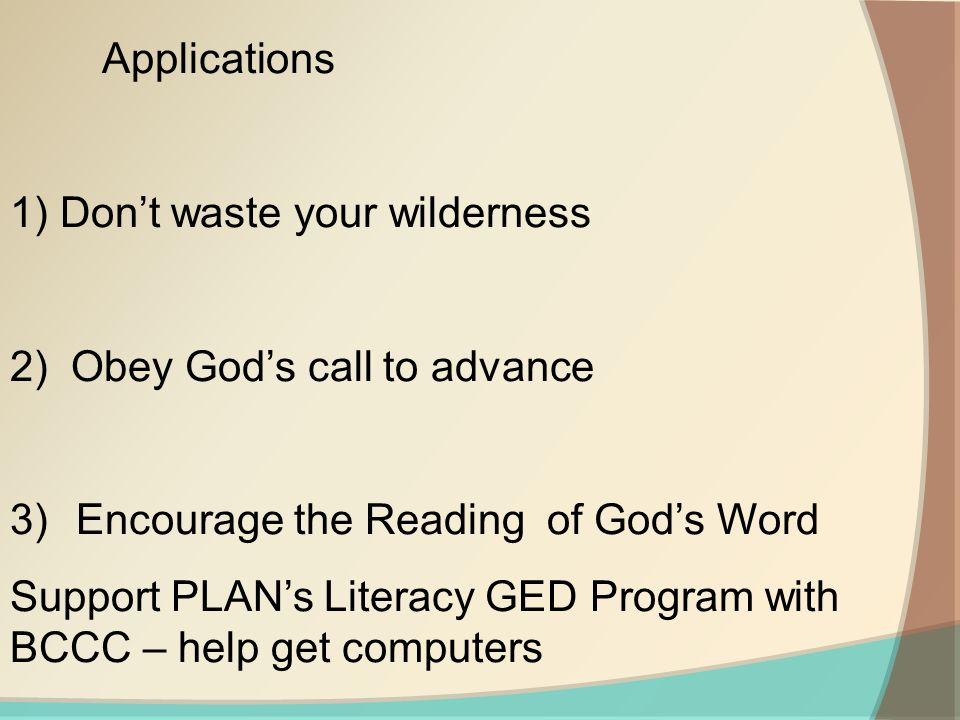 Applications 1) Don't waste your wilderness 2) Obey God's call to advance 3) Encourage the Reading of God's Word Support PLAN's Literacy GED Program with BCCC – help get computers