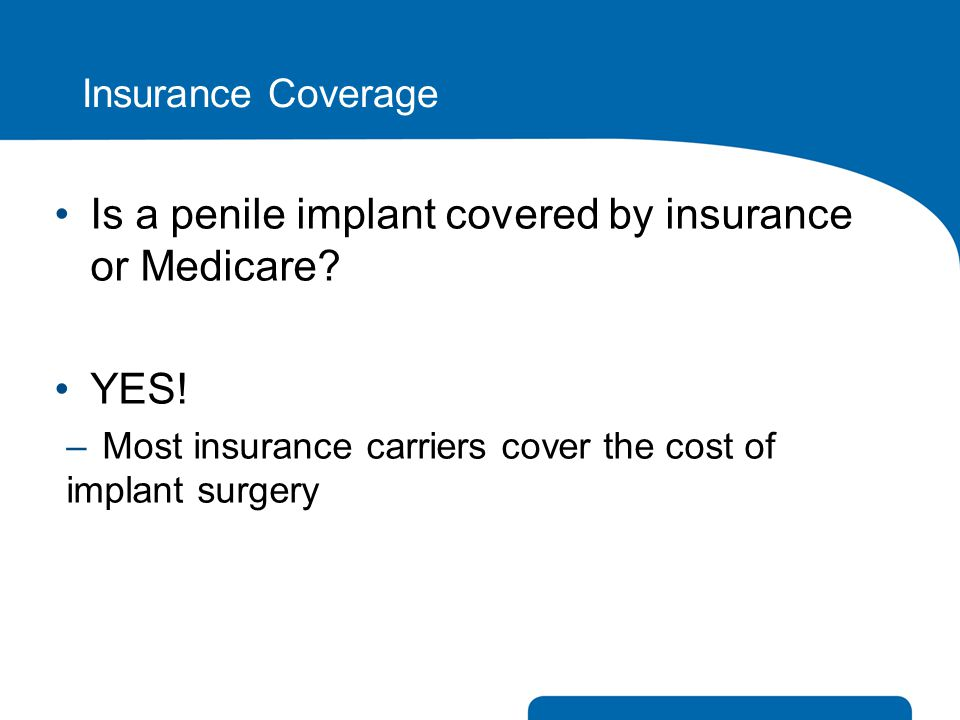Insurance Coverage Is a penile implant covered by insurance or Medicare? YES! –Most insurance carriers cover the cost of implant surgery