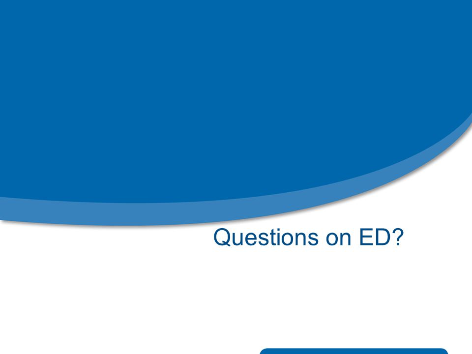 Questions on ED?