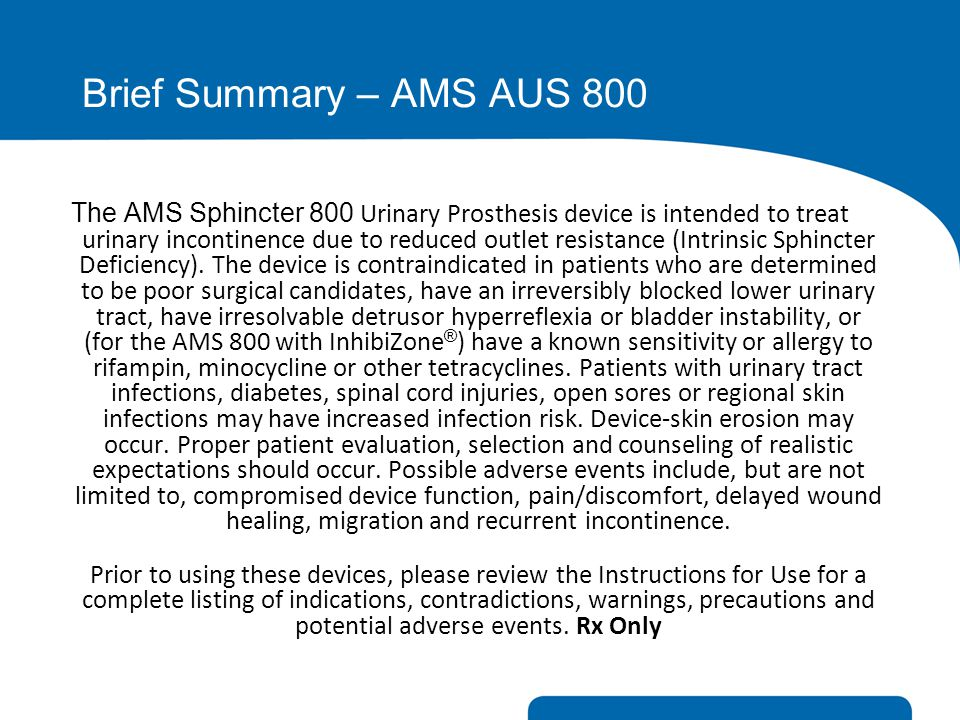 The AMS Sphincter 800 Urinary Prosthesis device is intended to treat urinary incontinence due to reduced outlet resistance (Intrinsic Sphincter Defici