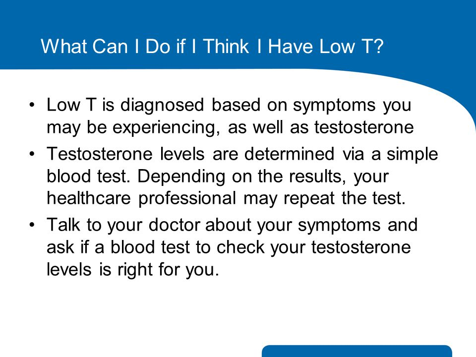 What Can I Do if I Think I Have Low T? Low T is diagnosed based on symptoms you may be experiencing, as well as testosterone Testosterone levels are d