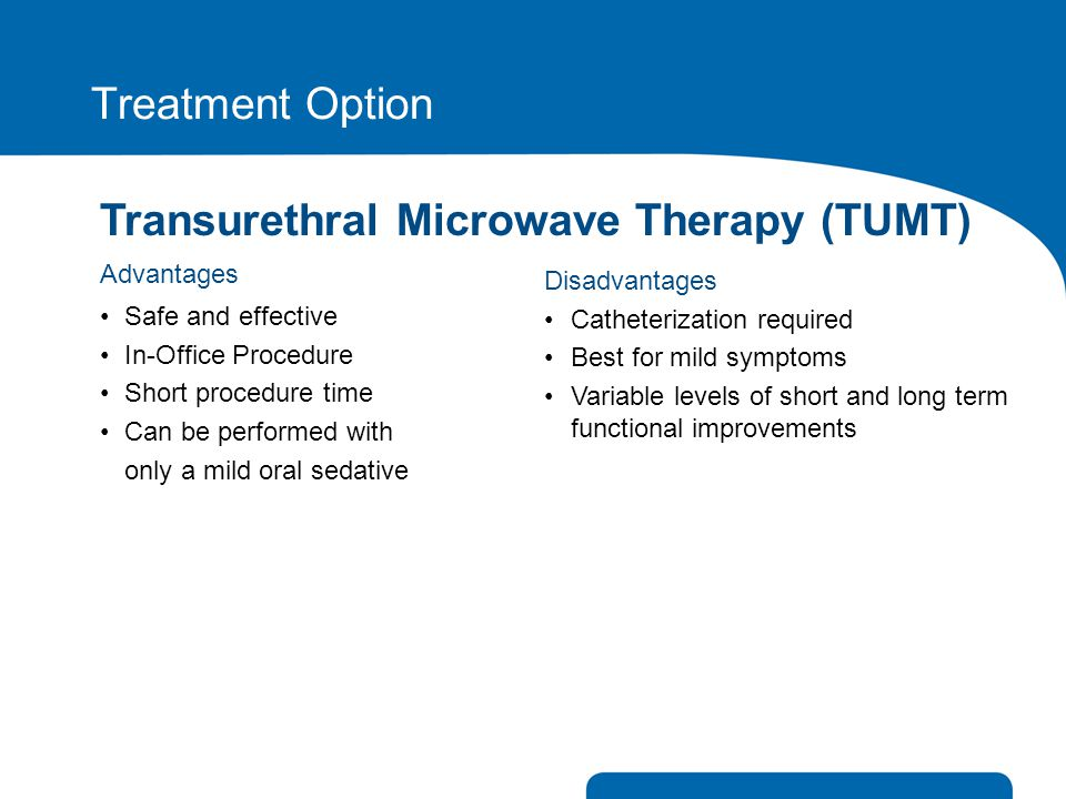 Treatment Option Transurethral Microwave Therapy (TUMT) Advantages Safe and effective In-Office Procedure Short procedure time Can be performed with o