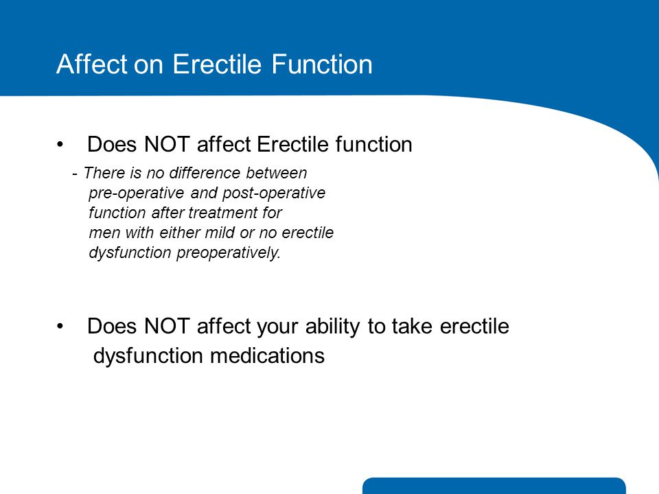 Affect on Erectile Function Does NOT affect Erectile function Does NOT affect your ability to take erectile dysfunction medications - There is no diff