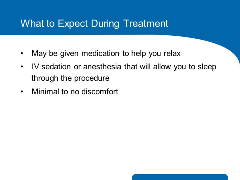 What to Expect During Treatment May be given medication to help you relax IV sedation or anesthesia that will allow you to sleep through the procedure