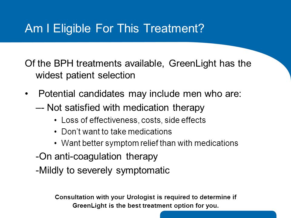 Am I Eligible For This Treatment? Of the BPH treatments available, GreenLight has the widest patient selection Potential candidates may include men wh