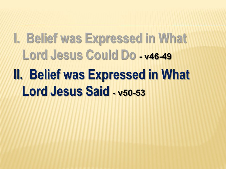I. Belief was Expressed in What Lord Jesus Could Do - v46-49 II.