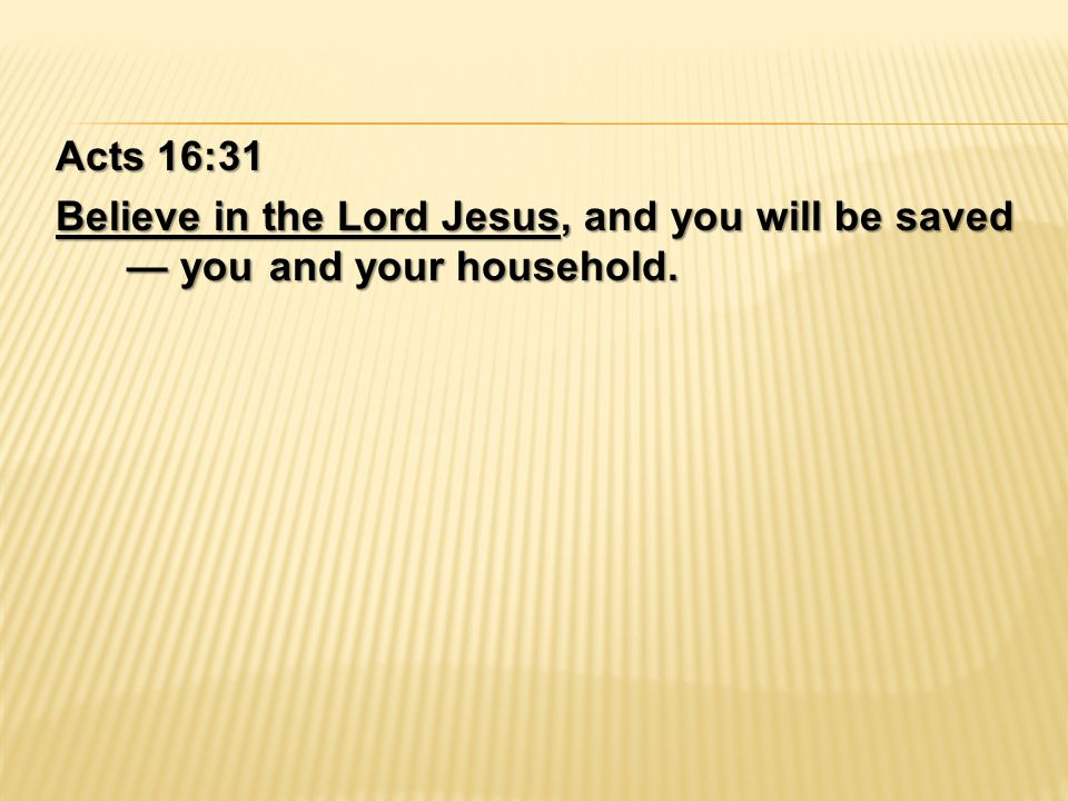 Acts 16:31 Believe in the Lord Jesus, and you will be saved — you and your household.