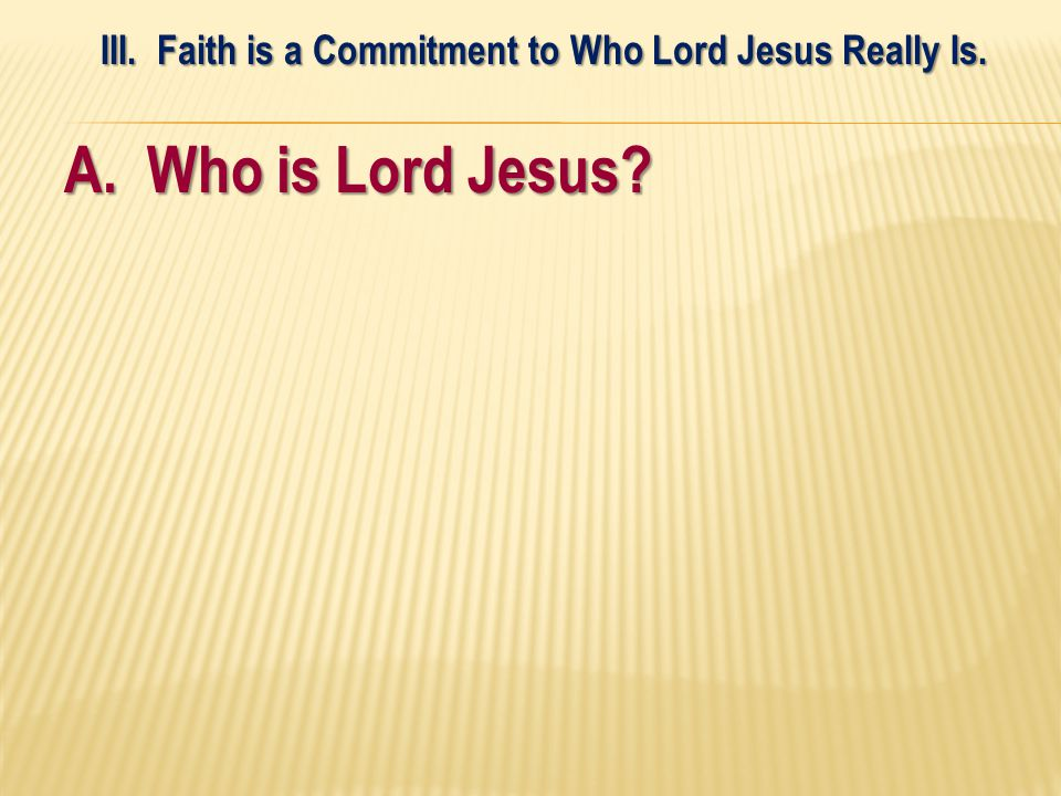 A. Who is Lord Jesus III. Faith is a Commitment to Who Lord Jesus Really Is.