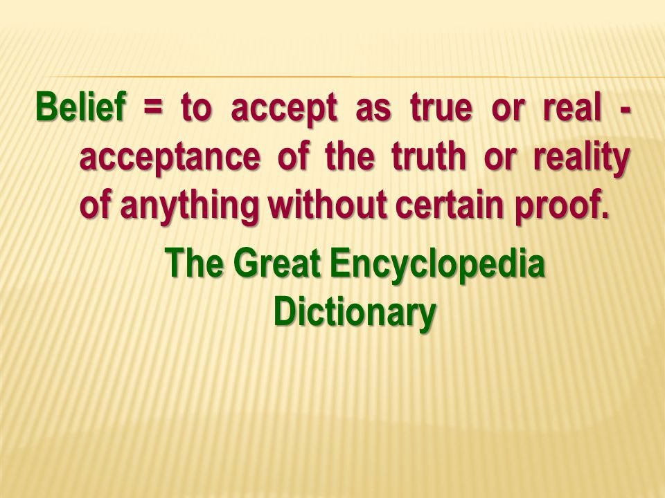 Belief = to accept as true or real - acceptance of the truth or reality of anything without certain proof.