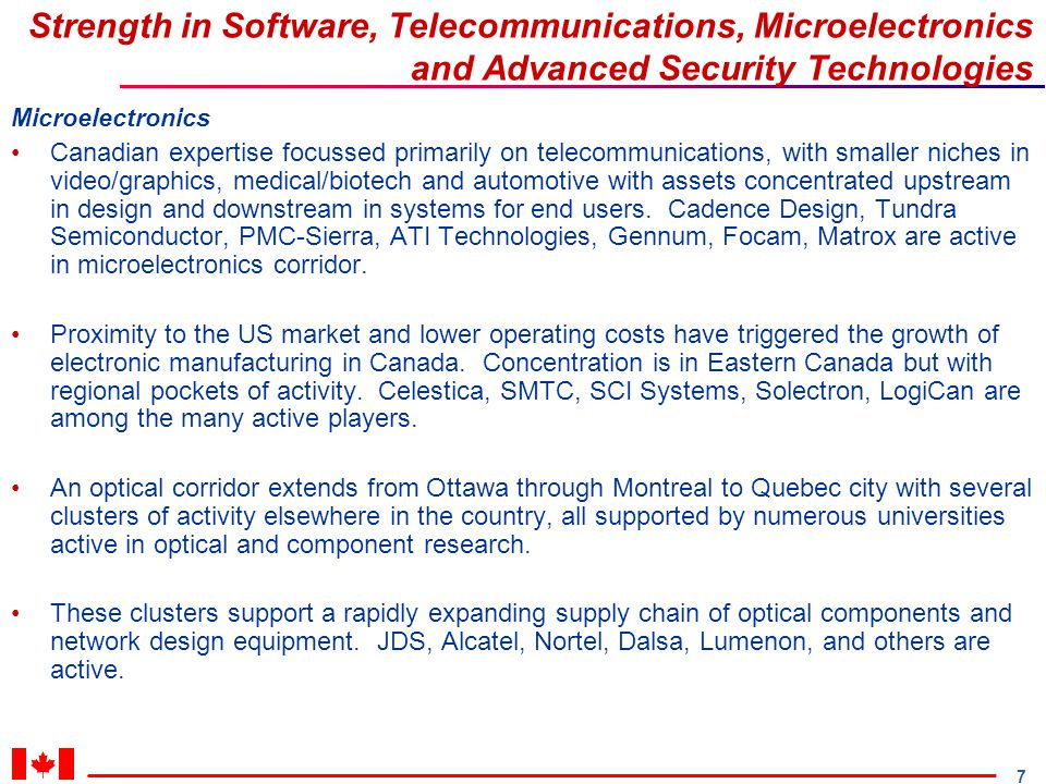 7 Strength in Software, Telecommunications, Microelectronics and Advanced Security Technologies Microelectronics Canadian expertise focussed primarily on telecommunications, with smaller niches in video/graphics, medical/biotech and automotive with assets concentrated upstream in design and downstream in systems for end users.